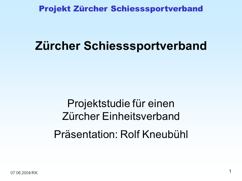 07.06.2004/RK Projekt Zürcher Schiesssportverband 1 Zürcher Schiesssportverband Projektstudie für einen Zürcher Einheitsverband Präsentation: Rolf Kne
