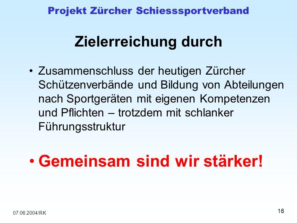 07.06.2004/RK Projekt Zürcher Schiesssportverband 16 Zielerreichung durch Zusammenschluss der heutigen Zürcher Schützenverbände und Bildung von Abteil