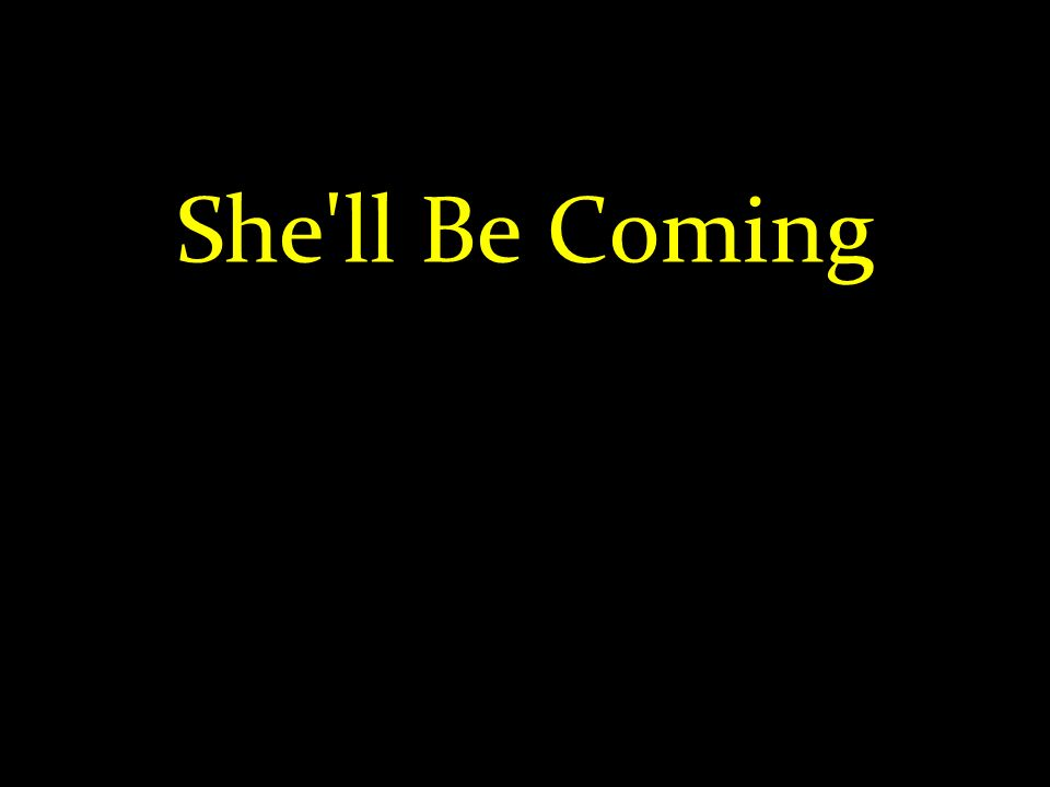 She'll Be Coming