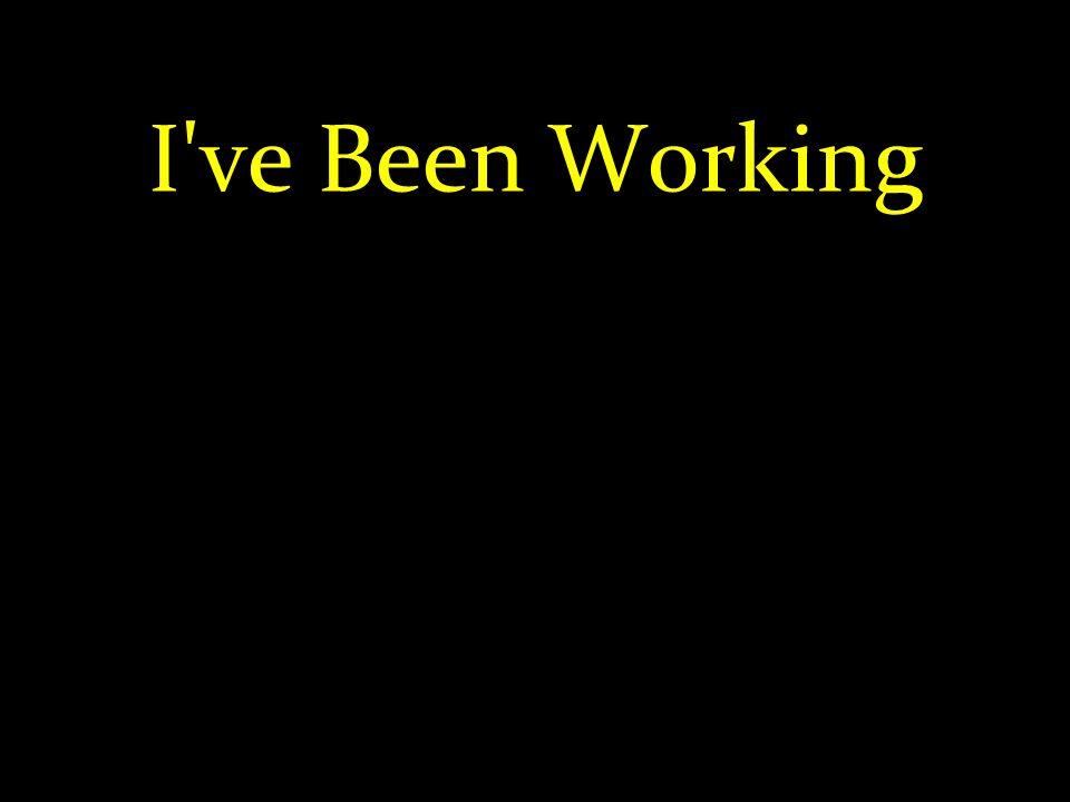 I've Been Working