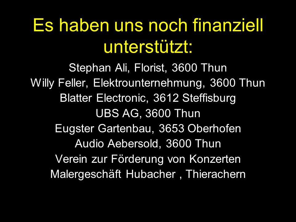 Wir Stephan Ali, Florist, 3600 Thun Willy Feller, Elektrounternehmung, 3600 Thun Blatter Electronic, 3612 Steffisburg UBS AG, 3600 Thun Eugster Gartenbau, 3653 Oberhofen Audio Aebersold, 3600 Thun Verein zur Förderung von Konzerten Malergeschäft Hubacher, Thierachern Es haben uns noch finanziell unterstützt: