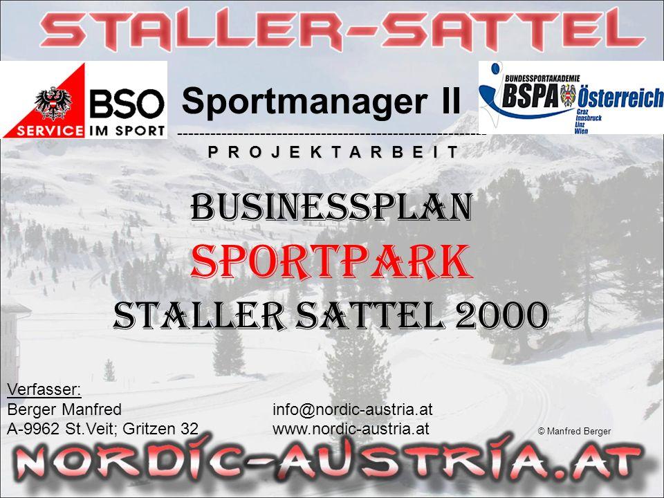 Sportmanager II -------------------------------------------------------- P R O J E K T A R B E I T BUSINESSPLAN Sportpark Staller Sattel 2000 Verfasser: Berger Manfredinfo@nordic-austria.at A-9962 St.Veit; Gritzen 32 www.nordic-austria.at © Manfred Berger