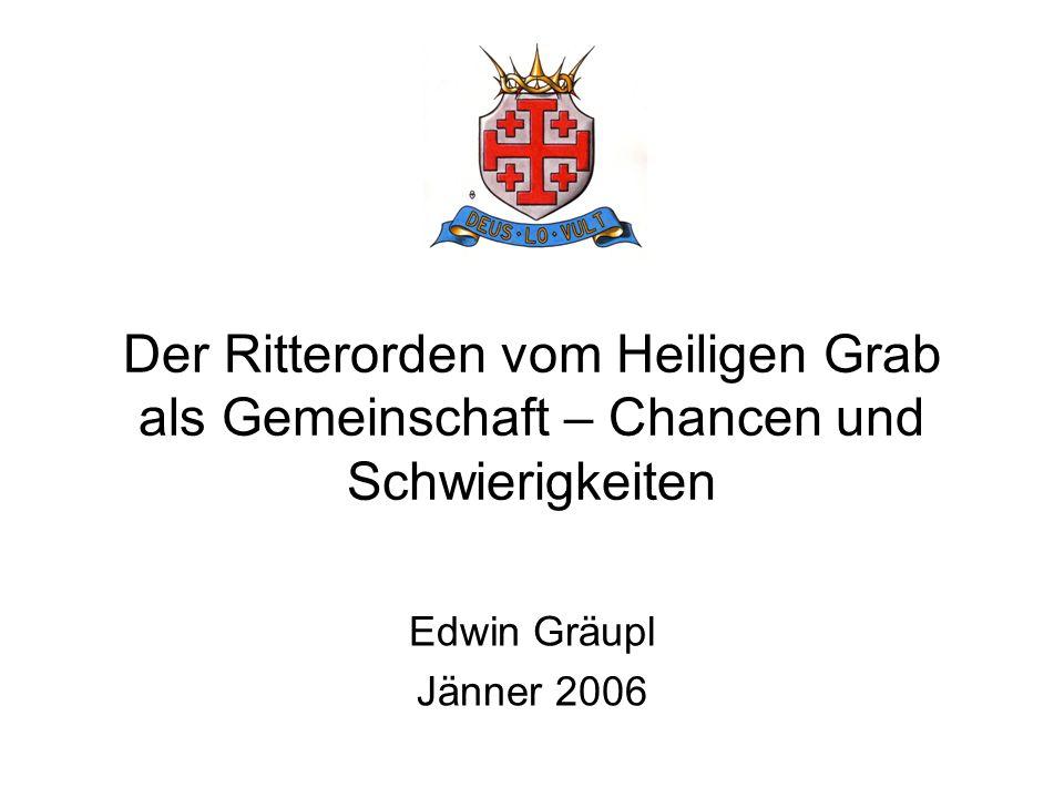 Der Ritterorden vom Heiligen Grab als Gemeinschaft – Chancen und Schwierigkeiten Edwin Gräupl Jänner 2006