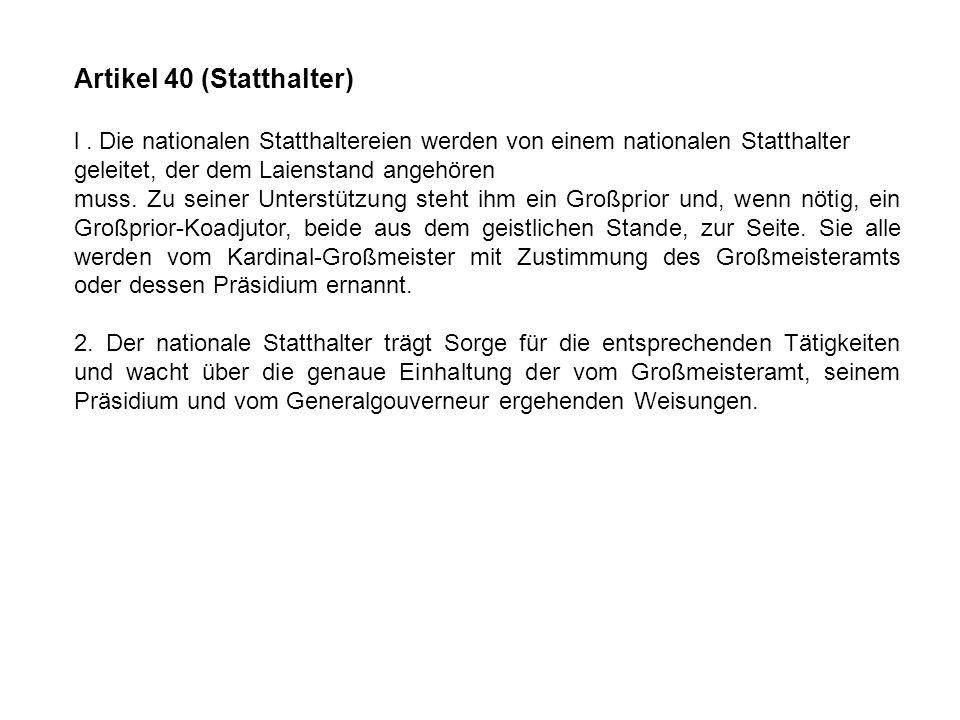 Artikel 40 (Statthalter) l. Die nationalen Statthaltereien werden von einem nationalen Statthalter geleitet, der dem Laienstand angehören muss. Zu sei