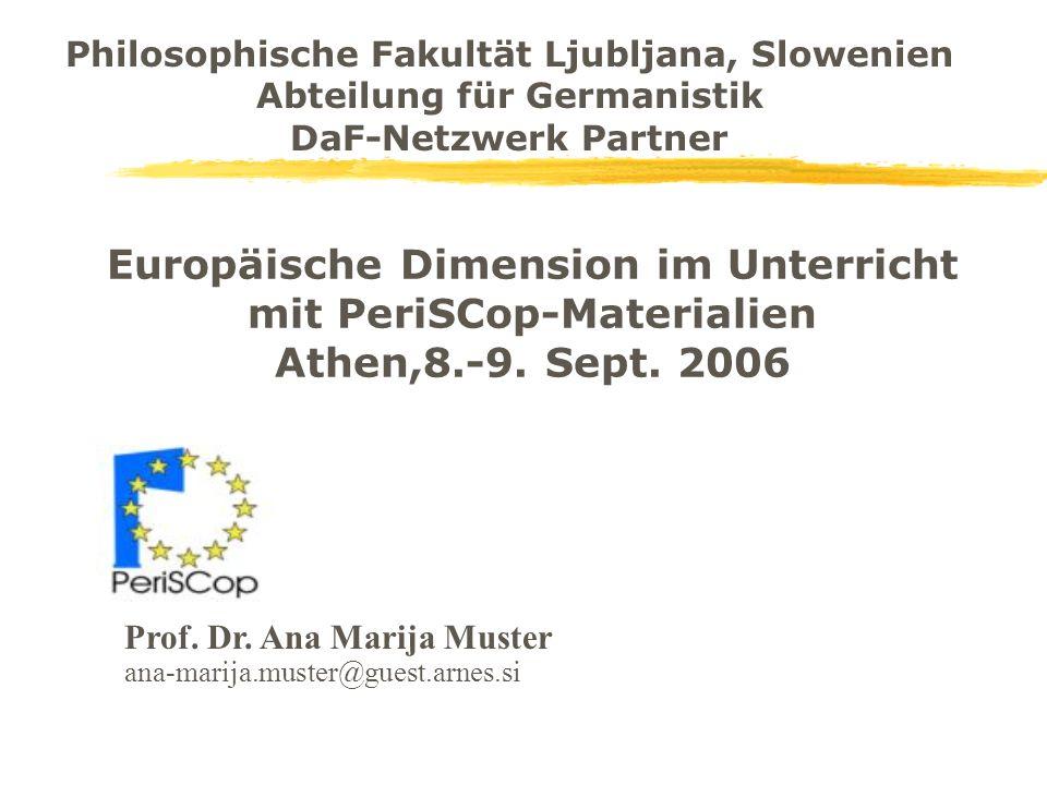 Europäische Dimension im Unterricht mit PeriSCop-Materialien Athen,8.-9. Sept. 2006 Prof. Dr. Ana Marija Muster ana-marija.muster@guest.arnes.si Philo