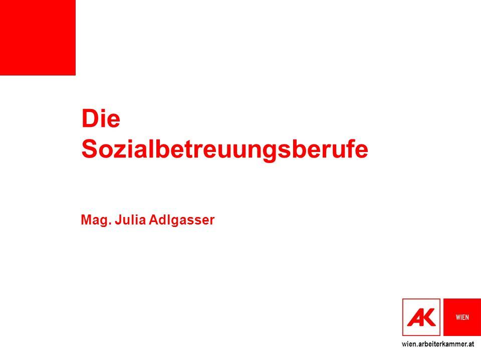 wien.arbeiterkammer.at Die Sozialbetreuungsberufe Mag. Julia Adlgasser