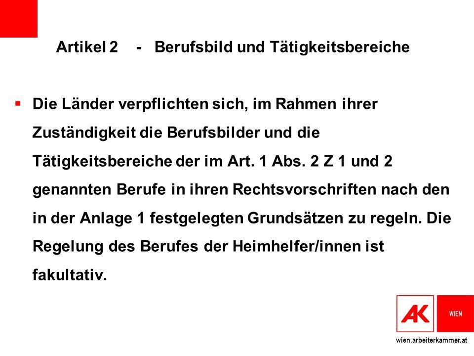wien.arbeiterkammer.at Artikel 2 - Berufsbild und Tätigkeitsbereiche Die Länder verpflichten sich, im Rahmen ihrer Zuständigkeit die Berufsbilder und die Tätigkeitsbereiche der im Art.