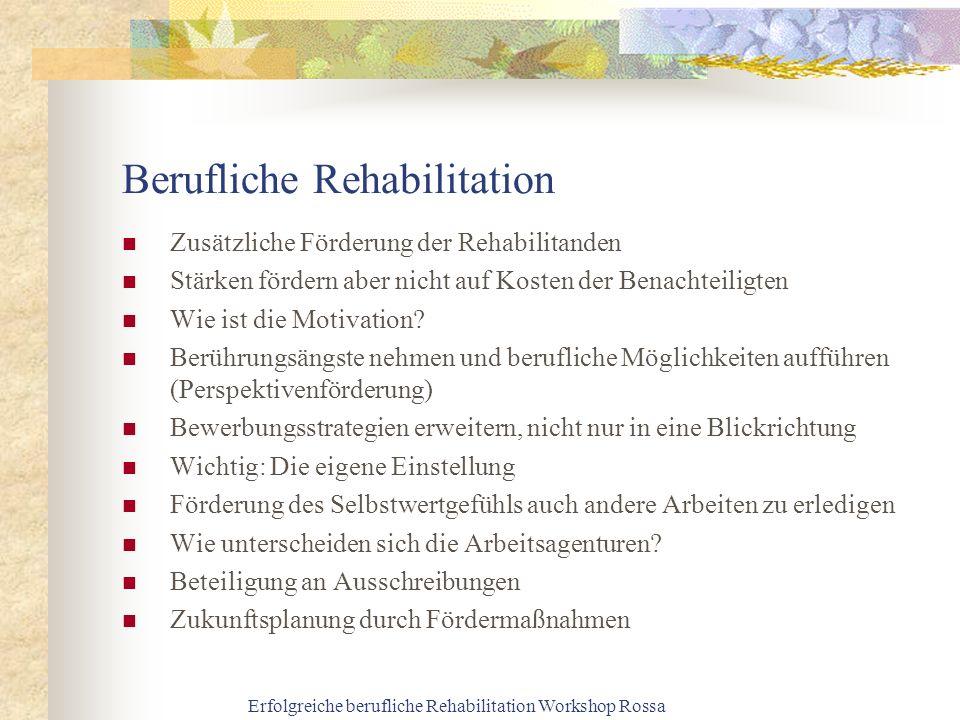 Erfolgreiche berufliche Rehabilitation Workshop Rossa Berufliche Rehabilitation Zusätzliche Förderung der Rehabilitanden Stärken fördern aber nicht auf Kosten der Benachteiligten Wie ist die Motivation.