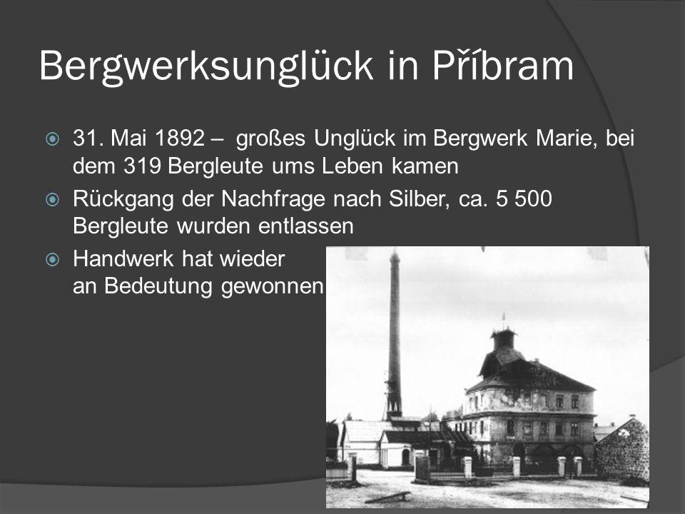 Bergwerksunglück in Příbram 31. Mai 1892 – großes Unglück im Bergwerk Marie, bei dem 319 Bergleute ums Leben kamen Rückgang der Nachfrage nach Silber,