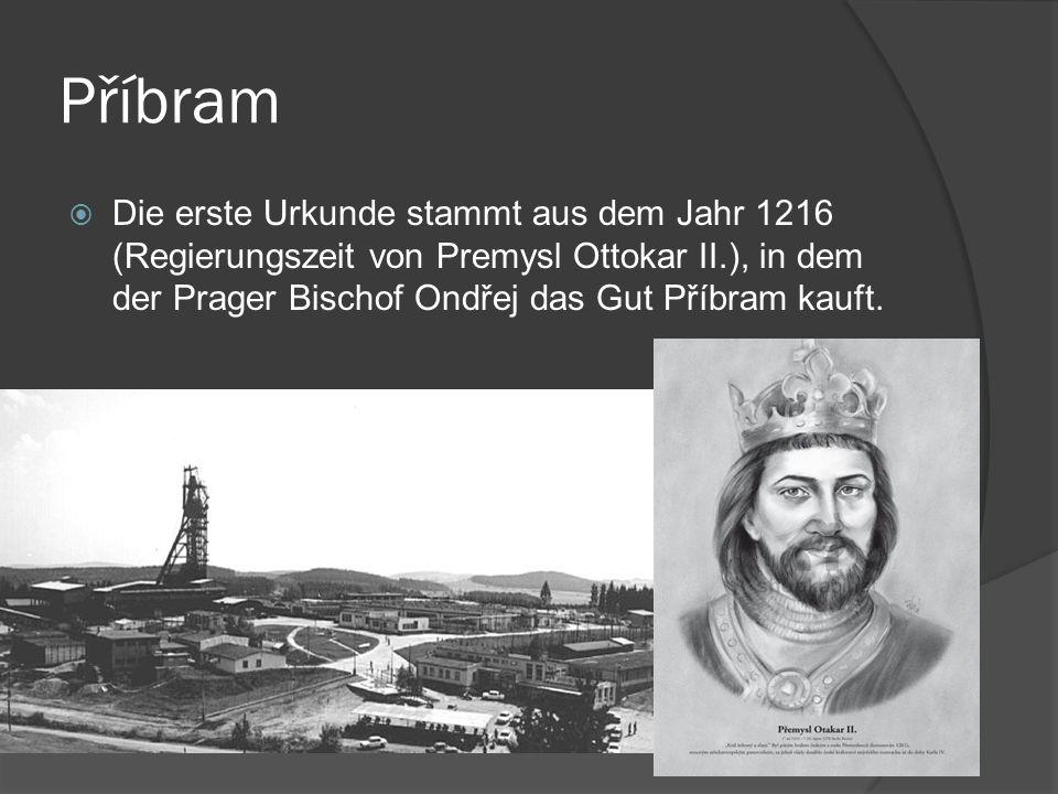 Příbram Die erste Urkunde stammt aus dem Jahr 1216 (Regierungszeit von Premysl Ottokar II.), in dem der Prager Bischof Ondřej das Gut Příbram kauft.