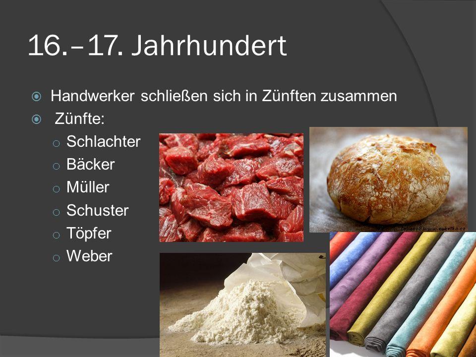 16.–17. Jahrhundert Handwerker schließen sich in Zünften zusammen Zünfte: o Schlachter o Bäcker o Müller o Schuster o Töpfer o Weber