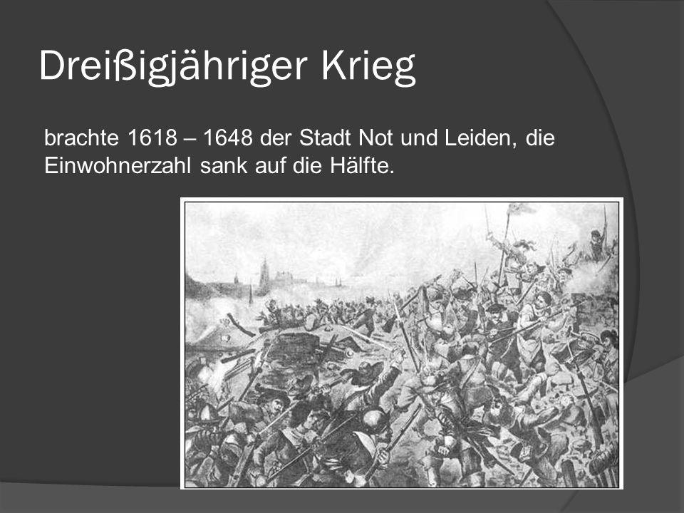 Dreißigjähriger Krieg brachte 1618 – 1648 der Stadt Not und Leiden, die Einwohnerzahl sank auf die Hälfte.