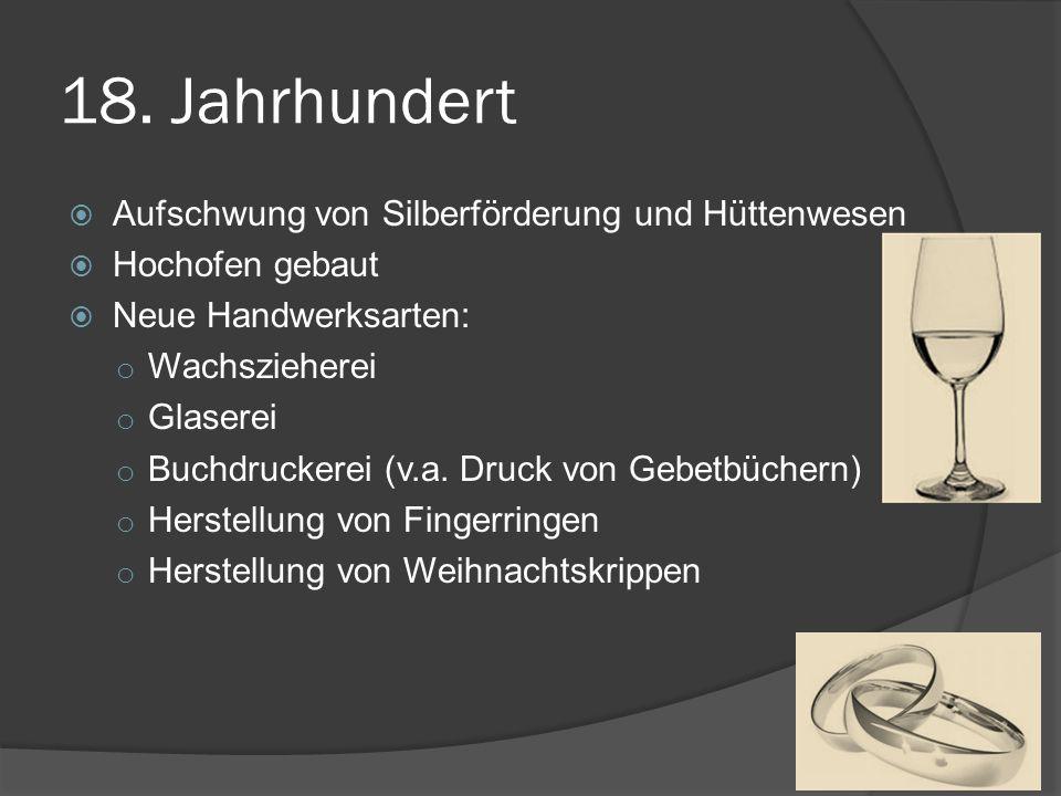 18. Jahrhundert Aufschwung von Silberförderung und Hüttenwesen Hochofen gebaut Neue Handwerksarten: o Wachszieherei o Glaserei o Buchdruckerei (v.a. D
