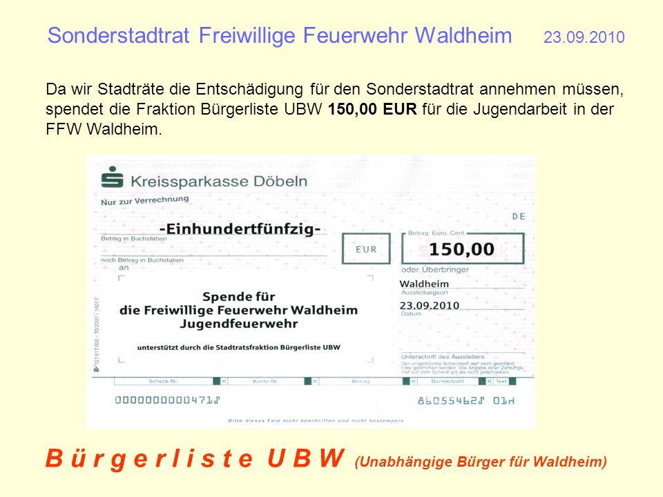 Sonderstadtrat Freiwillige Feuerwehr Waldheim 23.09.2010 B ü r g e r l i s t e U B W (Unabhängige Bürger für Waldheim) Vielen Dank für die Organisation des Sonderstadtrates zu Problemen der Freiwilligen Feuerwehr Waldheim.