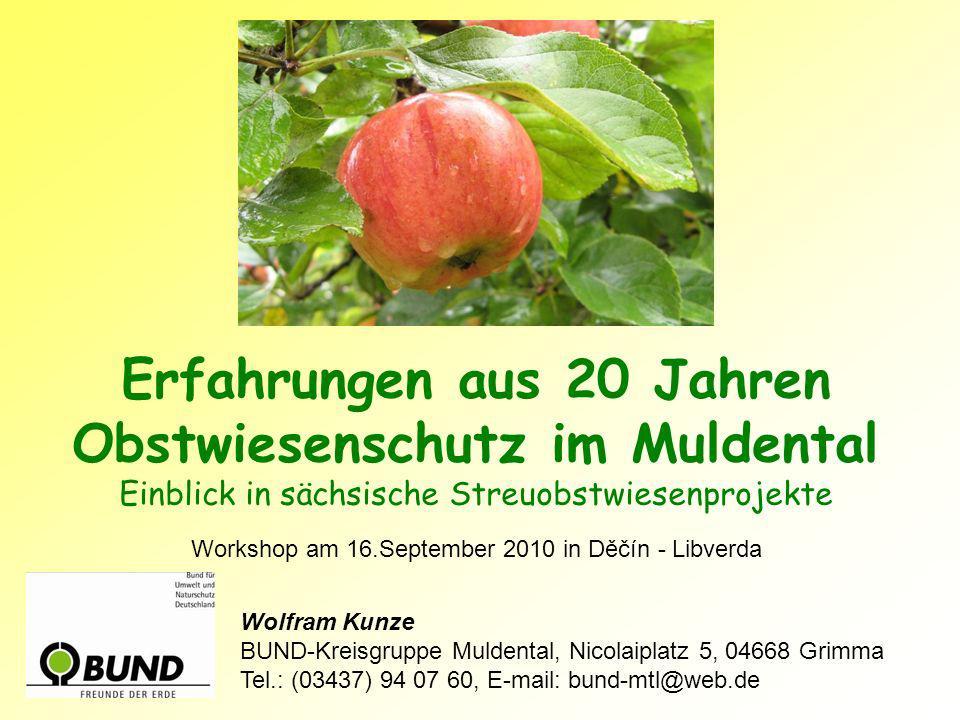 Erfahrungen aus 20 Jahren Obstwiesenschutz im Muldental Einblick in sächsische Streuobstwiesenprojekte Workshop am 16.September 2010 in Děčín - Libverda Wolfram Kunze BUND-Kreisgruppe Muldental, Nicolaiplatz 5, 04668 Grimma Tel.: (03437) 94 07 60, E-mail: bund-mtl@web.de