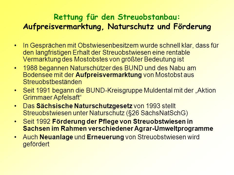 Die Aktion GRIMMAER STREUOBSTSAFT - Ein Projekt der BUND-Kreisgruppe Muldental Die Kreisgruppe Muldental des BUND schließt deshalb seit 1991 mit Streuobstwiesenbesitzern Anbau- und Lieferverträge für Mostobst ab: Die Obstwiesenbesitzer verpflichten sich: –zur naturschutzgerechten Pflege und Bewirtschaftung der Obstbäume und des Unterwuchses –zum Verzicht auf chemisch-synthetische Pflanzenschutzmittel –zum Nachpflanzen junger Hochstamm - Obstbäume Kernidee: durch höhere Preise für das Mostobst die Bewirtschaftung der Streuobstwiesen wieder wirtschaftlich interessant machen
