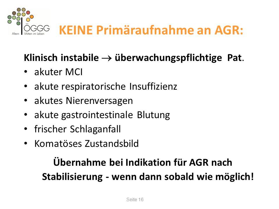 Seite 16 KEINE Primäraufnahme an AGR: Klinisch instabile überwachungspflichtige Pat. akuter MCI akute respiratorische Insuffizienz akutes Nierenversag