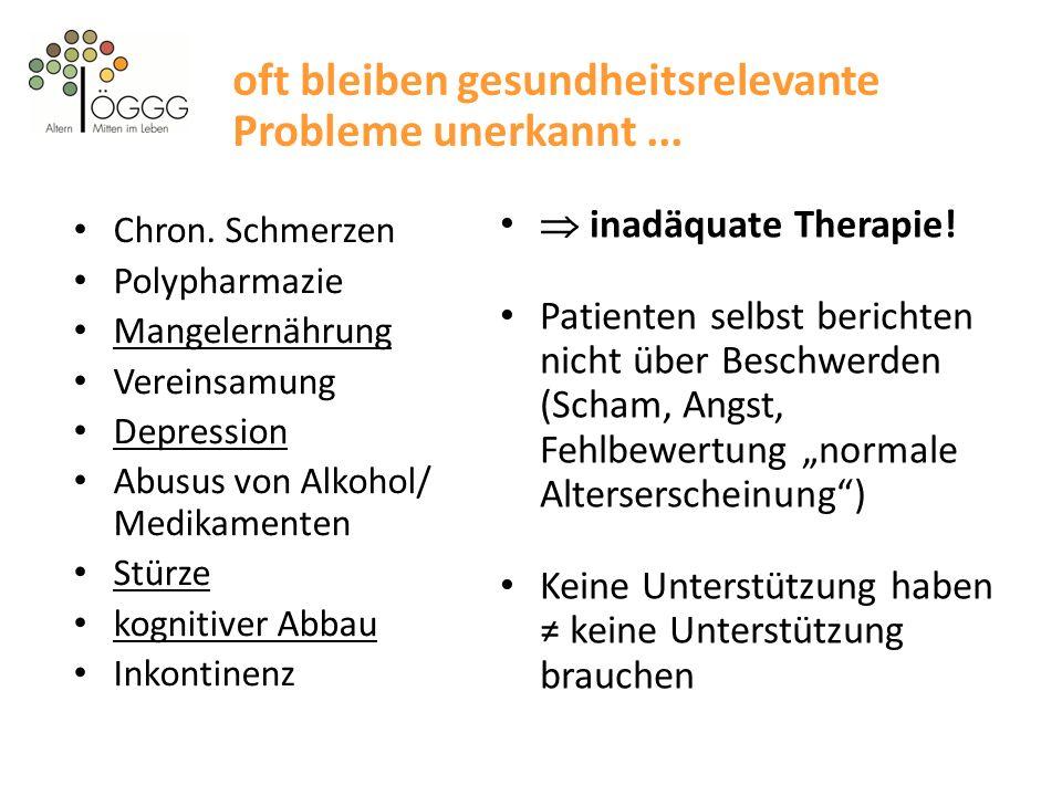 oft bleiben gesundheitsrelevante Probleme unerkannt... Chron. Schmerzen Polypharmazie Mangelernährung Vereinsamung Depression Abusus von Alkohol/ Medi