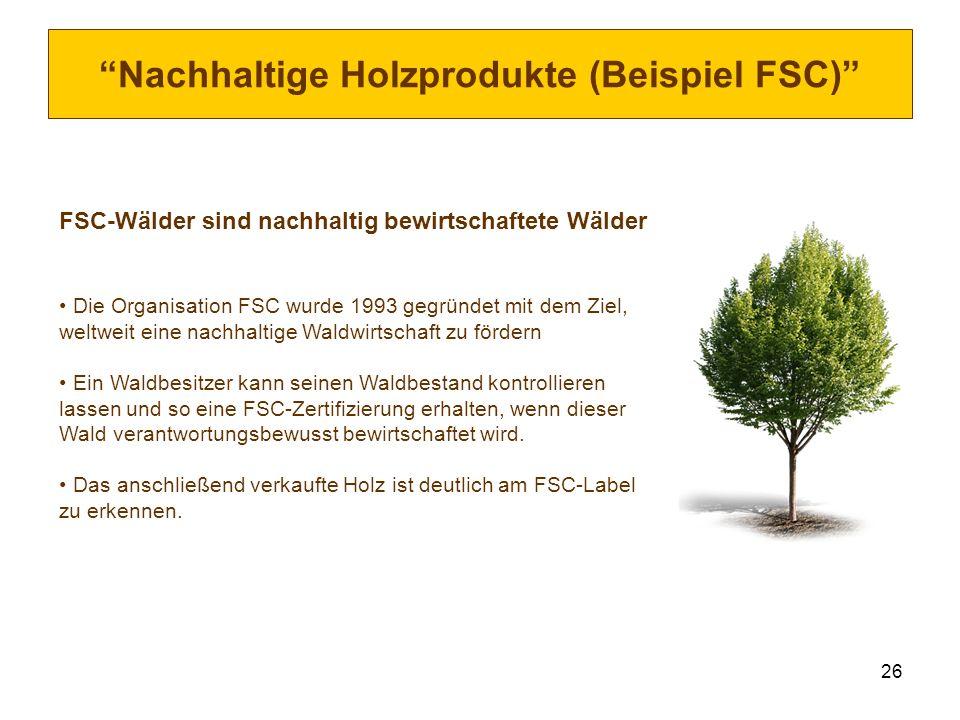 26 Nachhaltige Holzprodukte (Beispiel FSC) FSC-Wälder sind nachhaltig bewirtschaftete Wälder Die Organisation FSC wurde 1993 gegründet mit dem Ziel, w
