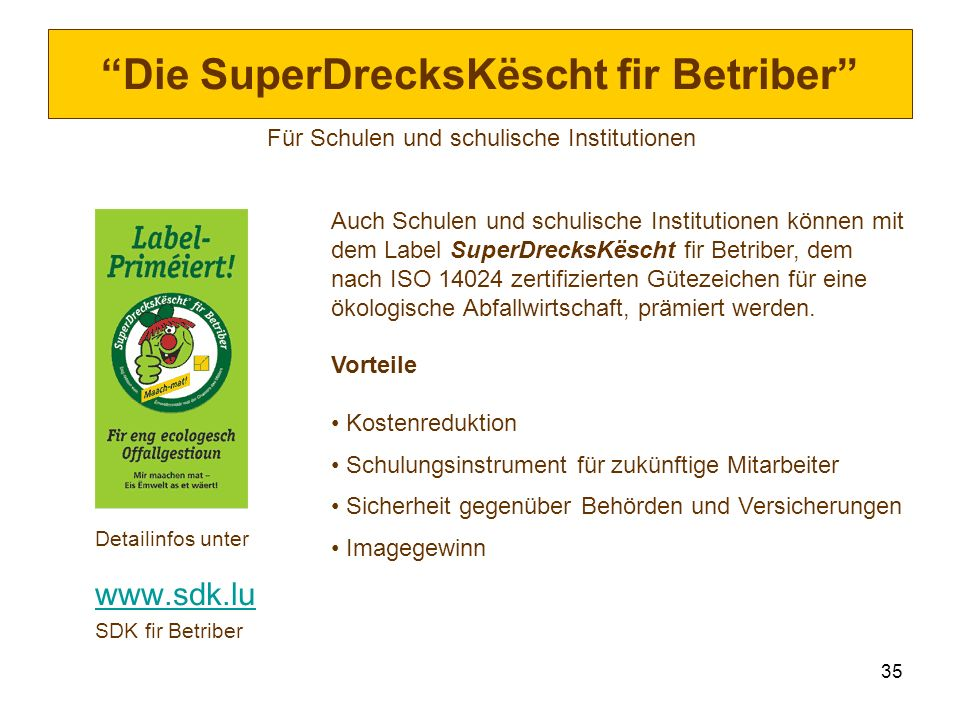 35 Die SuperDrecksKëscht fir Betriber Für Schulen und schulische Institutionen Detailinfos unter www.sdk.lu SDK fir Betriber Auch Schulen und schulisc