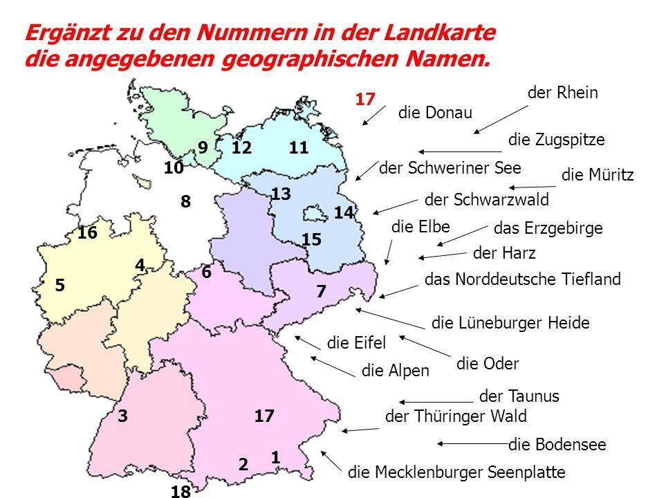 Ergänzt zu den Nummern in der Landkarte die angegebenen geographischen Namen. 1 2 3 5 4 6 7 17 18 8 10 9 16 14 15 1112 13 die Donau die Zugspitze der