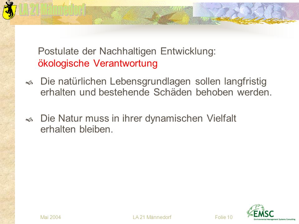 LA 21 MännedorfMai 2004Folie 10 Postulate der Nachhaltigen Entwicklung: ökologische Verantwortung Die natürlichen Lebensgrundlagen sollen langfristig