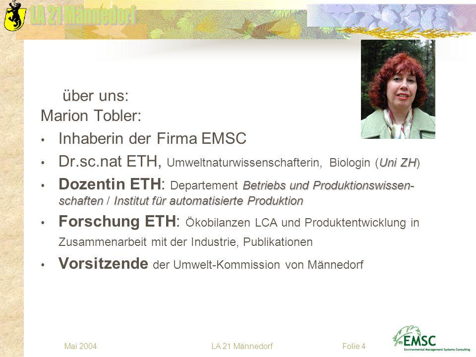 LA 21 MännedorfMai 2004Folie 4 über uns: Marion Tobler: Inhaberin der Firma EMSC Uni ZH Dr.sc.nat ETH, Umweltnaturwissenschafterin, Biologin (Uni ZH)