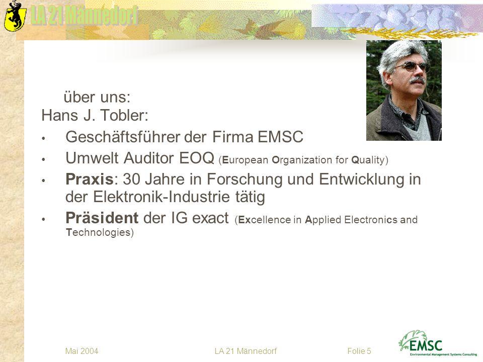 LA 21 MännedorfMai 2004Folie 5 über uns: Hans J. Tobler: Geschäftsführer der Firma EMSC Umwelt Auditor EOQ (European Organization for Quality) Praxis: