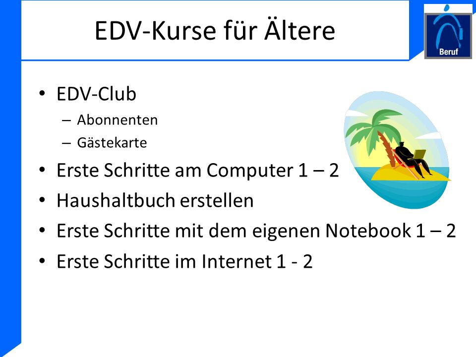 EDV-Kurse für Ältere EDV-Club – Abonnenten – Gästekarte Erste Schritte am Computer 1 – 2 Haushaltbuch erstellen Erste Schritte mit dem eigenen Noteboo