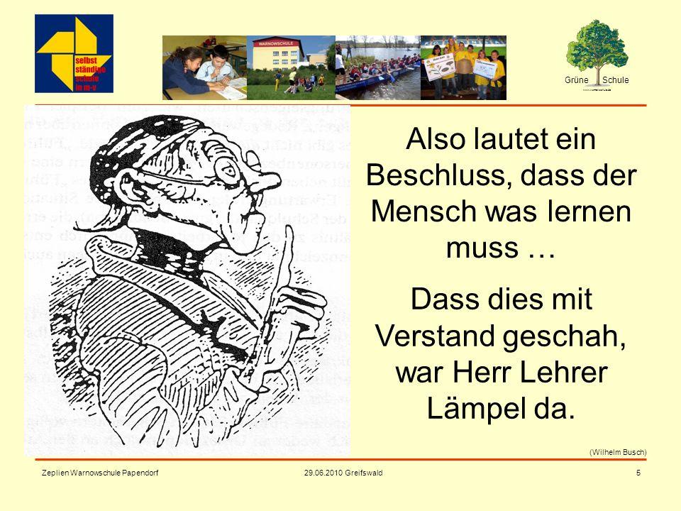 Grüne Schule www.warnowschule.de 29.06.2010 Greifswald Zeplien Warnowschule Papendorf5 Also lautet ein Beschluss, dass der Mensch was lernen muss … Da
