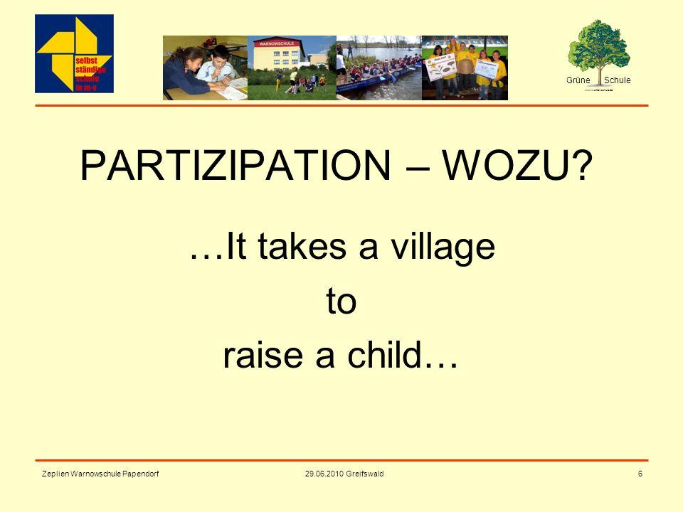 Grüne Schule www.warnowschule.de 29.06.2010 Greifswald Zeplien Warnowschule Papendorf6 PARTIZIPATION – WOZU? …It takes a village to raise a child…