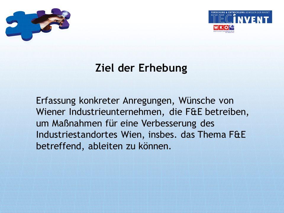 Ziel der Erhebung Erfassung konkreter Anregungen, Wünsche von Wiener Industrieunternehmen, die F&E betreiben, um Maßnahmen für eine Verbesserung des Industriestandortes Wien, insbes.