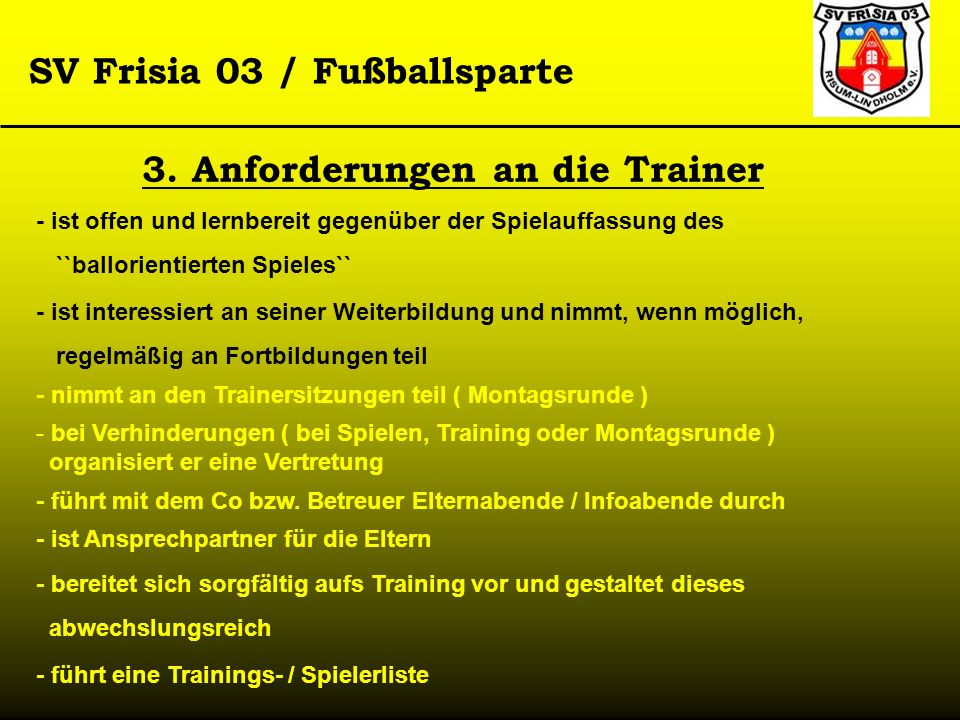 SV Frisia 03 / Fußballsparte 3. Anforderungen an die Trainer - ist offen und lernbereit gegenüber der Spielauffassung des ``ballorientierten Spieles``