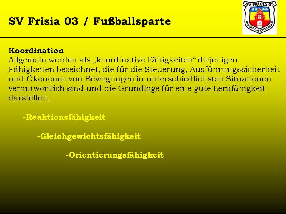 SV Frisia 03 / Fußballsparte Koordination Allgemein werden als koordinative Fähigkeiten diejenigen Fähigkeiten bezeichnet, die für die Steuerung, Ausf