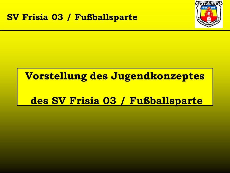 SV Frisia 03 / Fußballsparte Vorstellung des Jugendkonzeptes des SV Frisia 03 / Fußballsparte