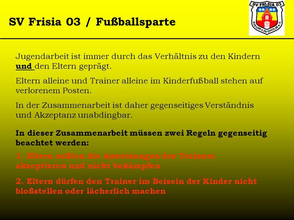 SV Frisia 03 / Fußballsparte Jugendarbeit ist immer durch das Verhältnis zu den Kindern und den Eltern geprägt. Eltern alleine und Trainer alleine im