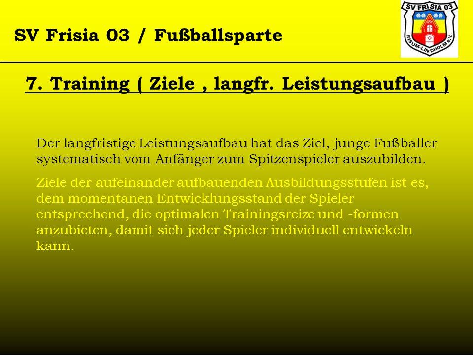 SV Frisia 03 / Fußballsparte 7. Training ( Ziele, langfr. Leistungsaufbau ) Der langfristige Leistungsaufbau hat das Ziel, junge Fußballer systematisc