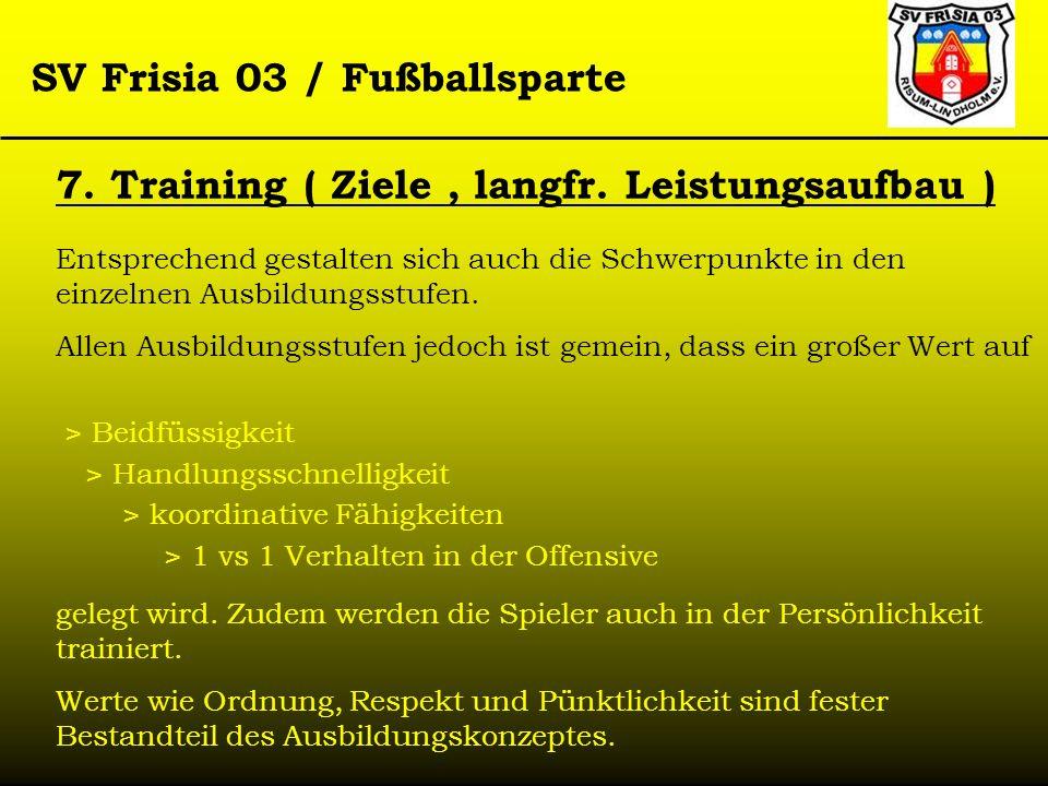 SV Frisia 03 / Fußballsparte 7. Training ( Ziele, langfr. Leistungsaufbau ) Entsprechend gestalten sich auch die Schwerpunkte in den einzelnen Ausbild