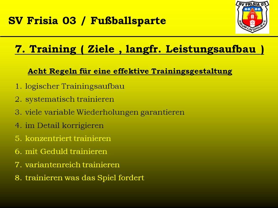 SV Frisia 03 / Fußballsparte 7. Training ( Ziele, langfr. Leistungsaufbau ) Acht Regeln für eine effektive Trainingsgestaltung 1.logischer Trainingsau