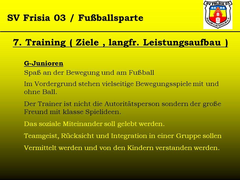 SV Frisia 03 / Fußballsparte 7. Training ( Ziele, langfr. Leistungsaufbau ) G-Junioren Spaß an der Bewegung und am Fußball Im Vordergrund stehen viels