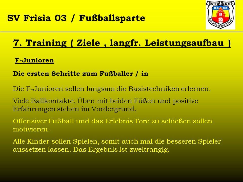 SV Frisia 03 / Fußballsparte F-Junioren 7. Training ( Ziele, langfr. Leistungsaufbau ) Die ersten Schritte zum Fußballer / in Die F-Junioren sollen la