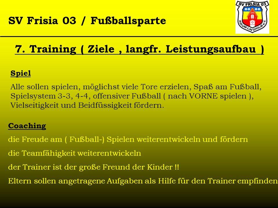 SV Frisia 03 / Fußballsparte 7. Training ( Ziele, langfr. Leistungsaufbau ) Spiel Alle sollen spielen, möglichst viele Tore erzielen, Spaß am Fußball,