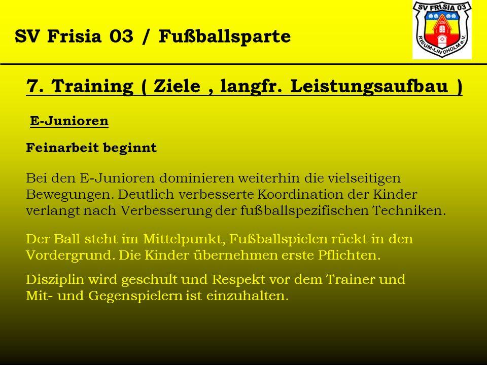 SV Frisia 03 / Fußballsparte 7. Training ( Ziele, langfr. Leistungsaufbau ) E-Junioren Feinarbeit beginnt Bei den E-Junioren dominieren weiterhin die