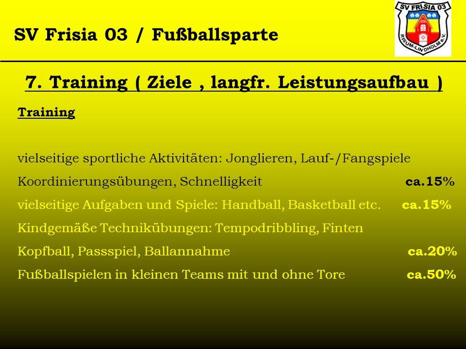 SV Frisia 03 / Fußballsparte 7. Training ( Ziele, langfr. Leistungsaufbau ) Training vielseitige sportliche Aktivitäten: Jonglieren, Lauf-/Fangspiele