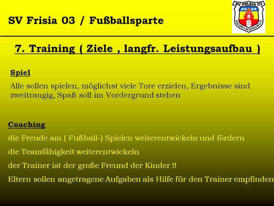 SV Frisia 03 / Fußballsparte 7. Training ( Ziele, langfr. Leistungsaufbau ) Spiel Alle sollen spielen, möglichst viele Tore erzielen, Ergebnisse sind