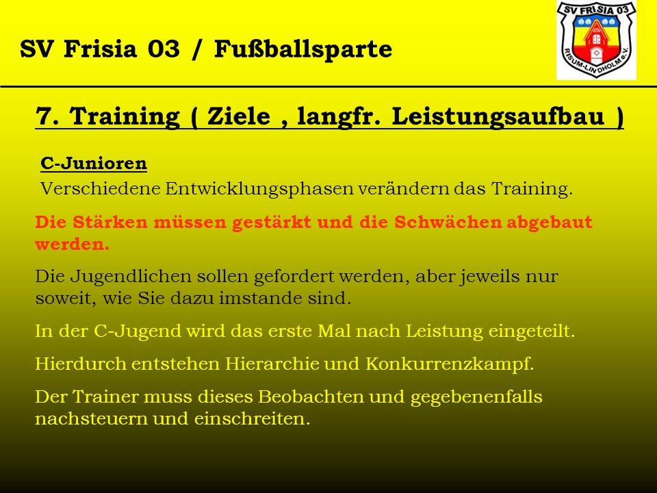 SV Frisia 03 / Fußballsparte 7. Training ( Ziele, langfr. Leistungsaufbau ) C-Junioren Verschiedene Entwicklungsphasen verändern das Training. Die Stä