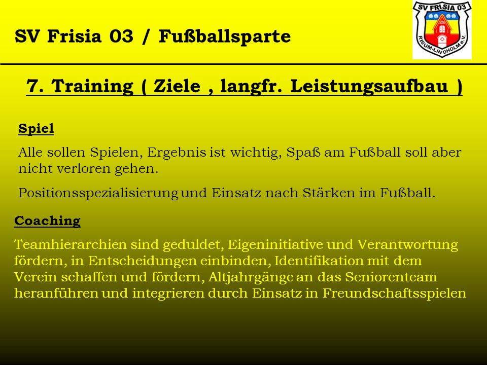 SV Frisia 03 / Fußballsparte 7. Training ( Ziele, langfr. Leistungsaufbau ) Spiel Alle sollen Spielen, Ergebnis ist wichtig, Spaß am Fußball soll aber