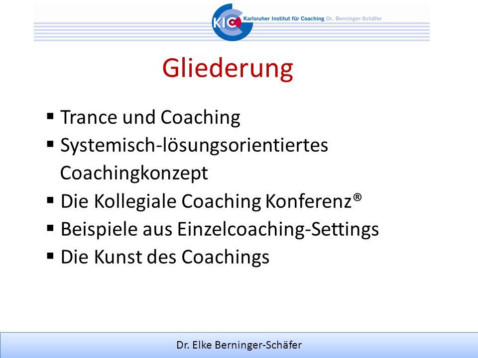 Dr. Elke Berninger-Schäfer Gliederung Trance und Coaching Systemisch-lösungsorientiertes Coachingkonzept Die Kollegiale Coaching Konferenz® Beispiele