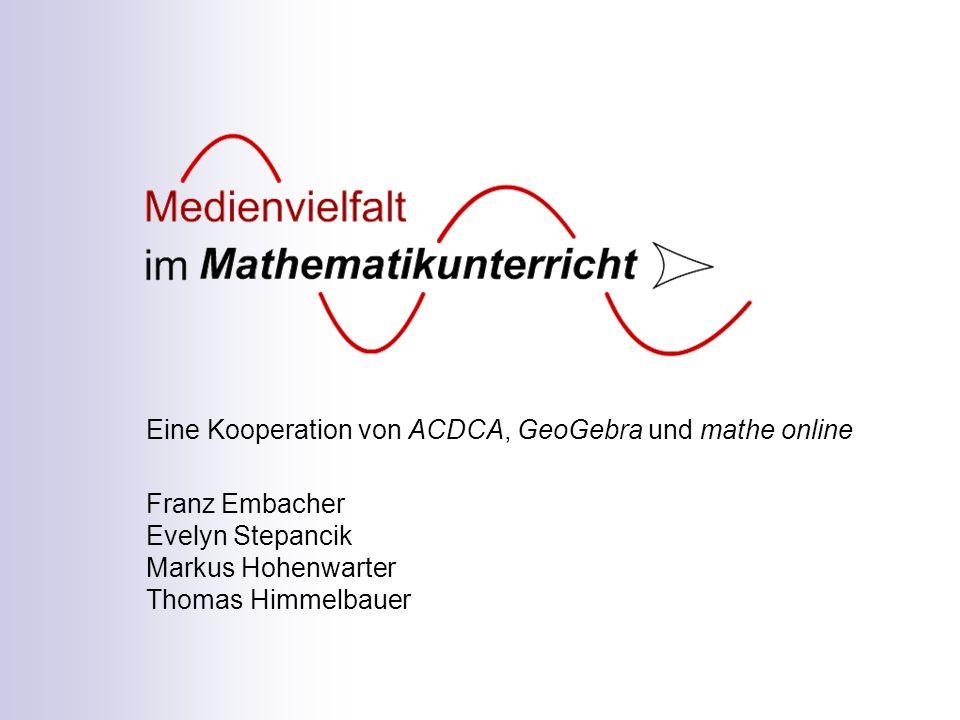 Eine Kooperation von ACDCA, GeoGebra und mathe online Franz Embacher Evelyn Stepancik Markus Hohenwarter Thomas Himmelbauer