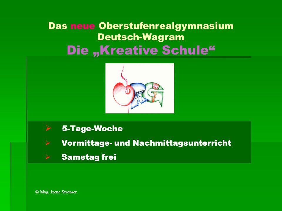 Das neue Oberstufenrealgymnasium Deutsch-Wagram Die Kreative Schule 5-Tage-Woche Vormittags- und Nachmittagsunterricht Samstag frei © Mag. Irene Ström
